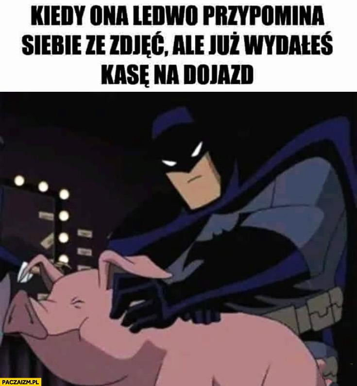 Batman świnia kiedy ona ledwo przypomina siebie ze zdjęć ale już wydałeś kasę na dojazd