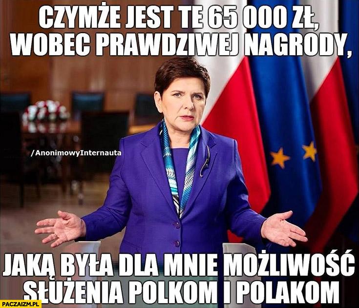 Beata Szydło czymże jest te 65 tysięcy wobec prawdziwej nagrody jaką była dla mnie możliwość służenia Polkom i Polakom anonimowy internauta