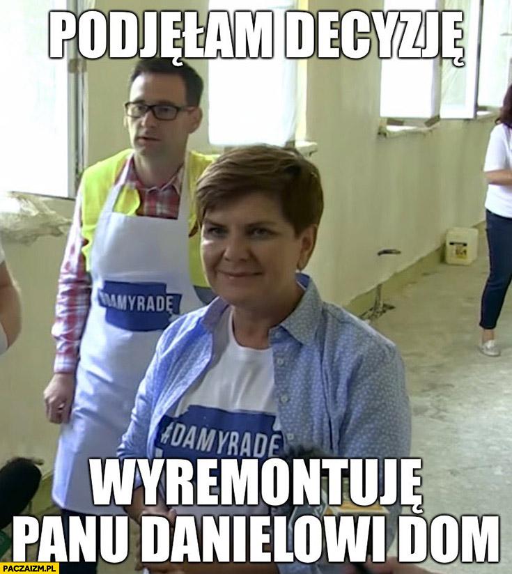Beata Szydło Obajtek podjęłam decyzje wyremontuję panu Danielowi dom