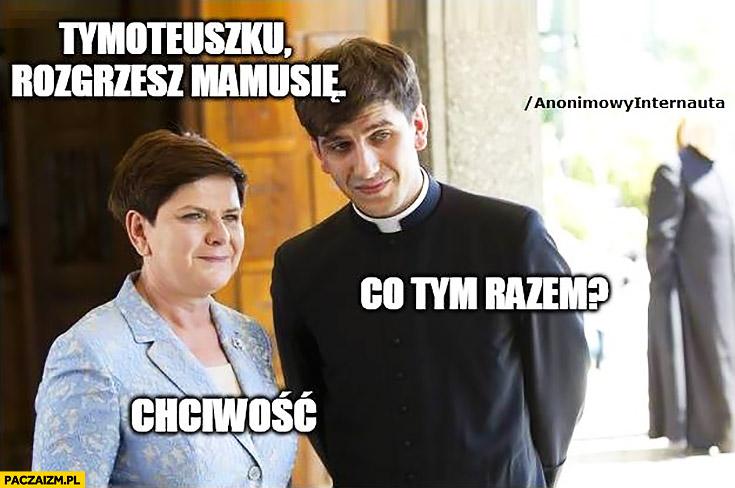 Beata Szydło Tymoteuszku rozgrzesz mamusię, co tym razem? Chciwość. Anonimowy internauta