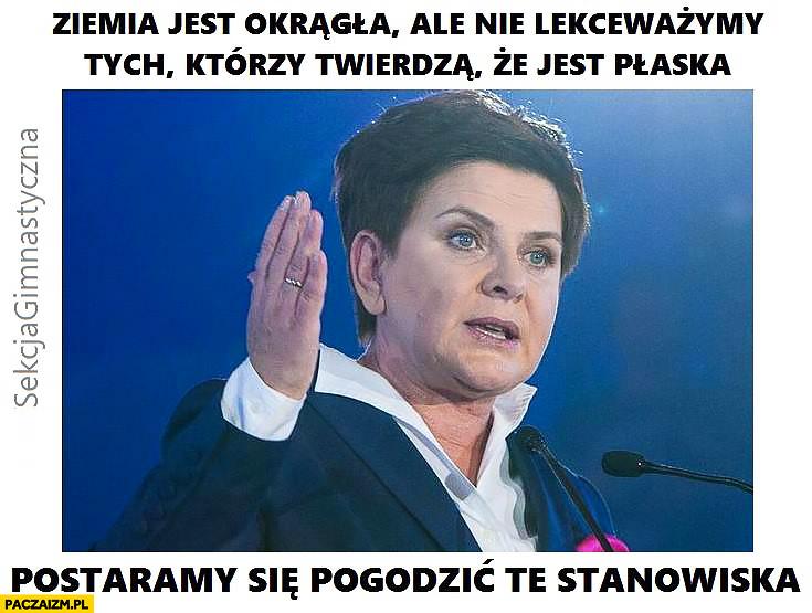 Beata Szydło: ziemia jest okrągła, ale nie lekceważymy tych którzy twierdzą, że jest płaska, postaramy się pogodzić te stanowiska