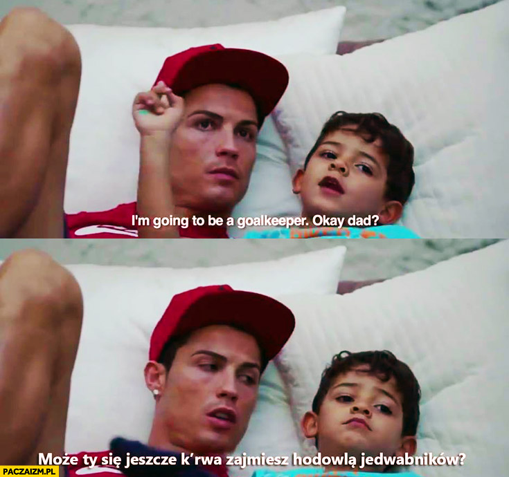Będę bramkarzem, dobrze tato? Może Ty się jeszcze zajmiesz hodowlą jedwabników? Cristiano Ronaldo