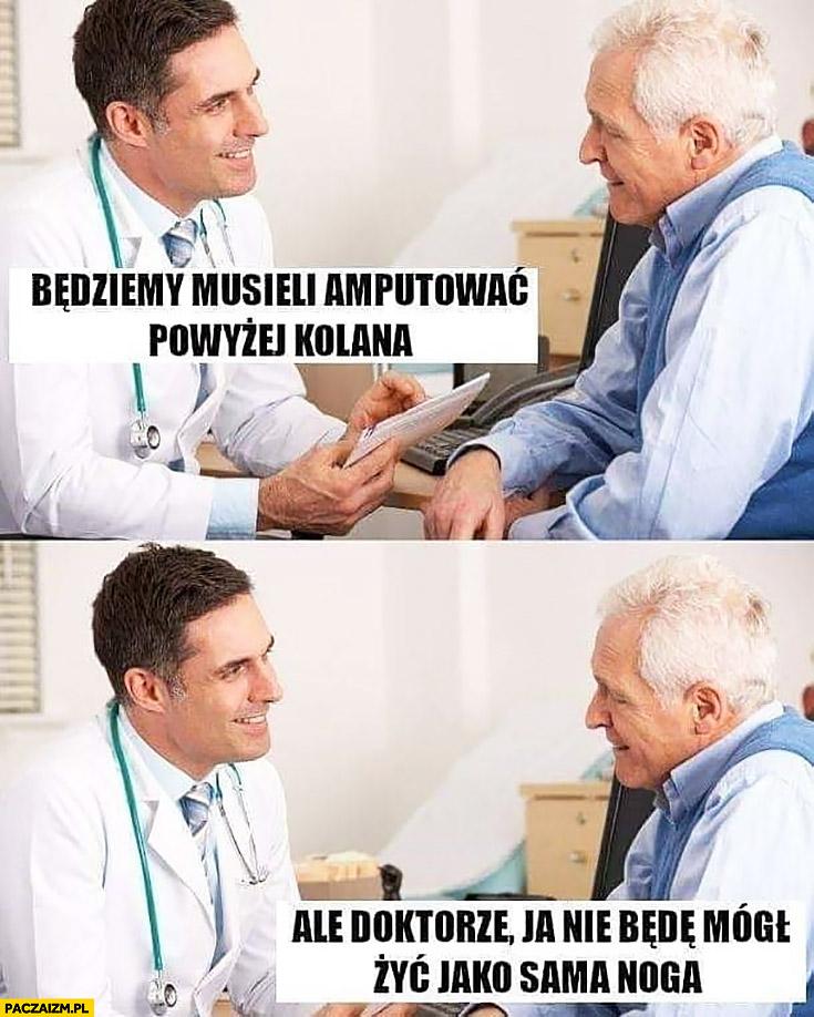 Będziemy musieli amputować powyżej kolana ale doktorze ja nie będę mógł żyć jako sama noga