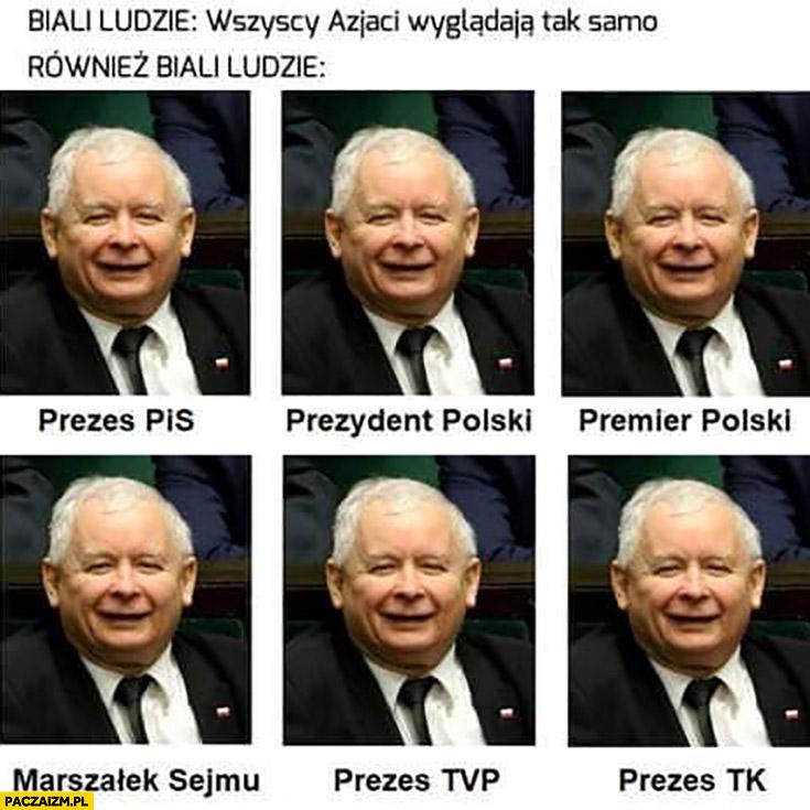 Biali ludzie: wszyscy Azjaci wyglądają tak samo, również biali ludzie Kaczyński prezes PiS, prezydent, premier, marszałek sejmu, prezes TVP, prezes TK
