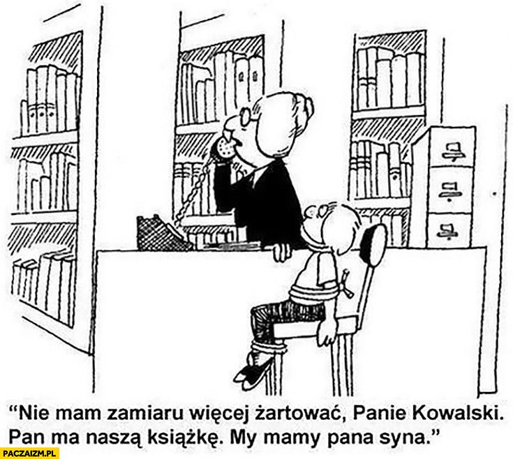 Biblioteka nie mam zamiaru żartować panie Kowalski, pan ma nasza książkę, my mamy pana syna bibliotekarka