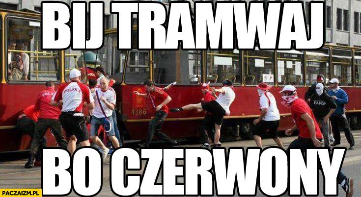Bij tramwaj bo czerwony kibole