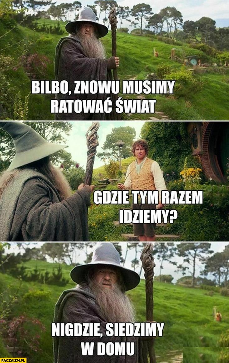 Bilbo znowu musimy ratować świat gdzie idziemy tym razem nigdzie siedzimy w domu Władca Pierścieni