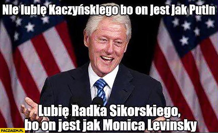 Bill Clinton nie lubię Kaczyńskiego bo jest jak Putin, lubię Radka Sikorskiego bo jest jak Monica Levinsky