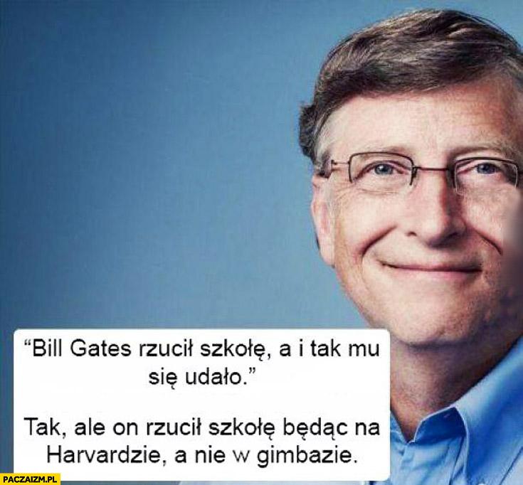 Bill Gates rzucił szkołę a i tak mu się udało. Tak, ale rzucił Harvard a nie w gimbazie