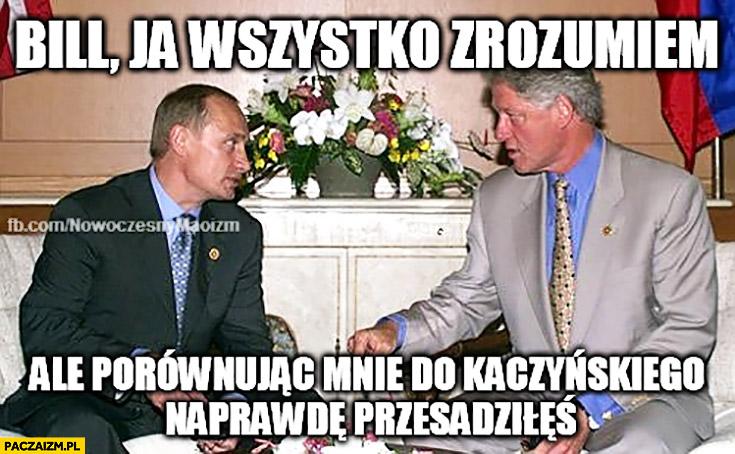 Bill ja wszystko rozumiem ale porównując mnie do Kaczyńskiego naprawdę przesadziłeś Clinton Putin