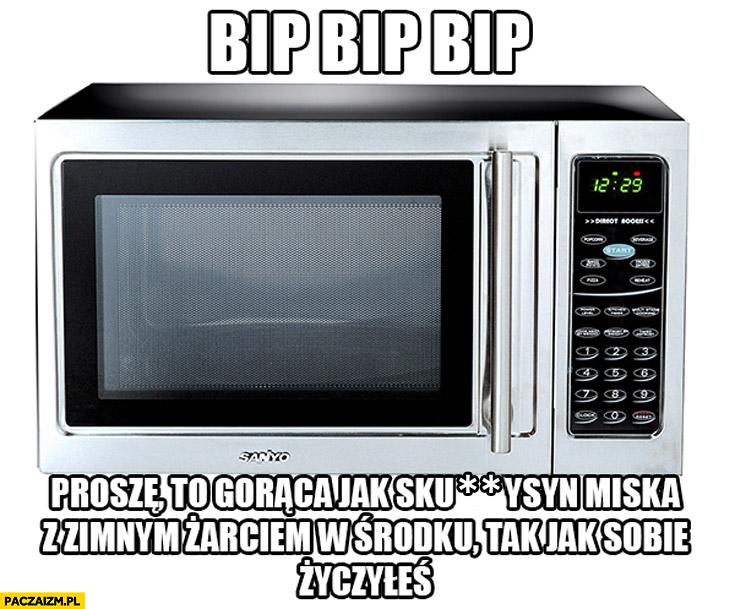 Bip bip proszę to gorąca miska z zimnym żarciem tak jak sobie życzyłeś mikrofalówka