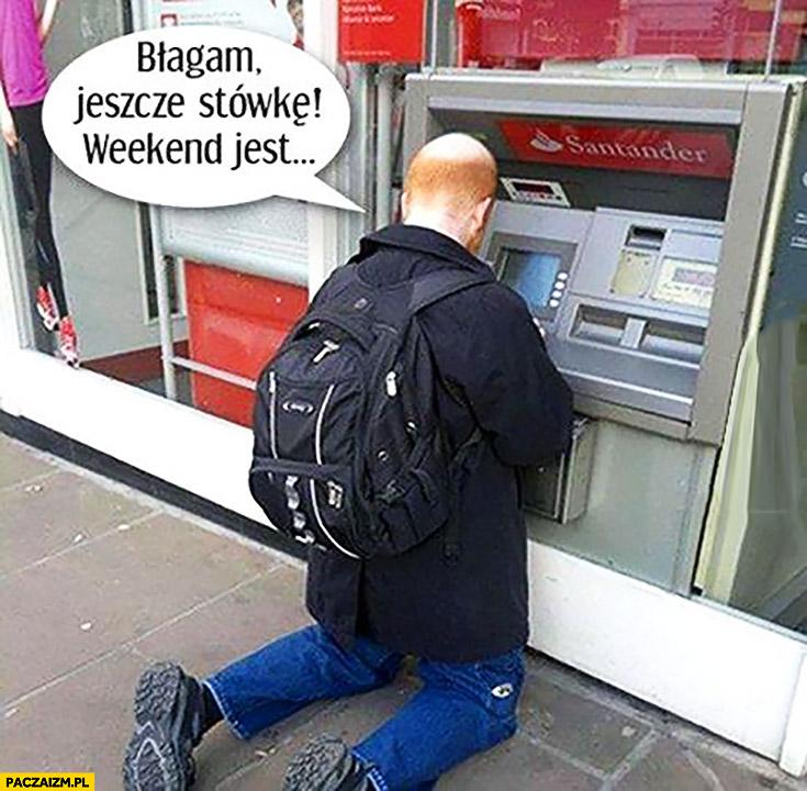Błagam jeszcze stówkę weekend jest facet klęczy przy bankomacie