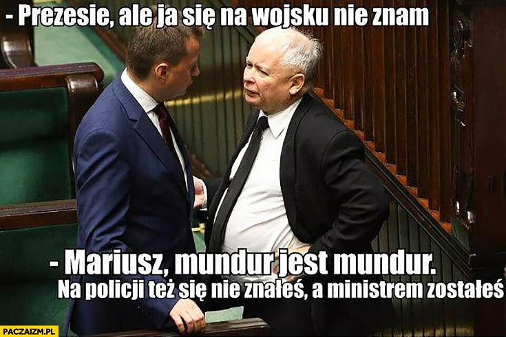 Błaszczak Kaczyński prezesie ale ja się na wojsku nie znam, Mariusz mundur jest mundur na policji też się nie znałeś a ministrem zostałeś