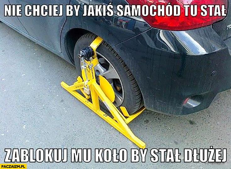 Blokada na koło: nie chciej by jakiś samochód tu stał, zablokuj mu kolo by stał dłużej straż miejska