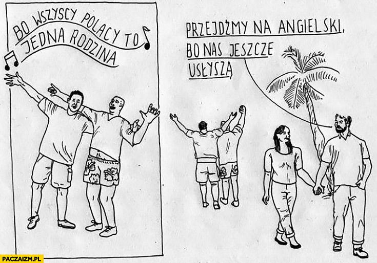 Bo wszyscy Polacy to jedna rodzina, przejdźmy na angielski bo jeszcze na usłyszą na wakacjach