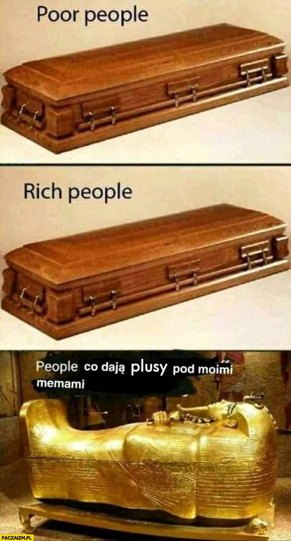 Bogaci ludzie, biedni ludzie takie same trumny, ludzie co dają plusy pod moimi memami złota trumna