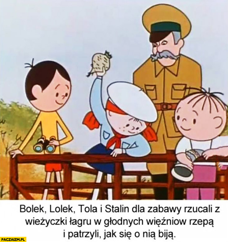 Bolek, Lolek, Tola i Stalin dla zabawy rzucali z wieżyczki łagru w głodnych więźniów rzepą i patrzyli jak się o nią biją