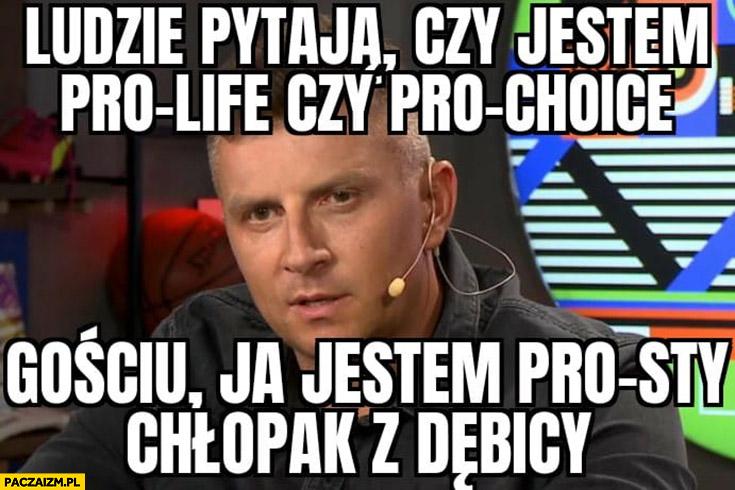 Borek ludzie pytają czy jestem pro-life czy pro-choice gościu ja jestem prosty chłopak z Dębicy