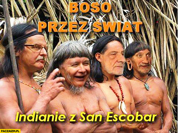Boso przez świat Indianie z San Escobar Waszczykowski Kaczyński Terlecki Macierewicz przeróbka