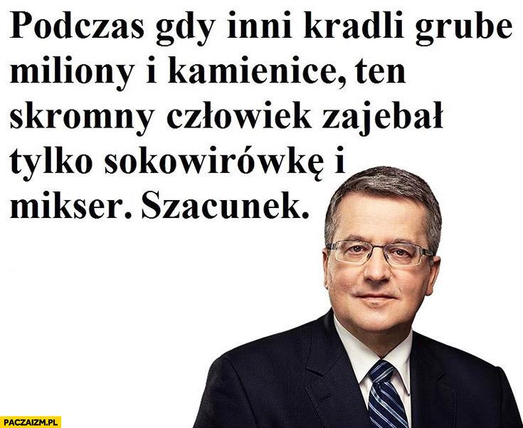 Bronek Komorowski podczas gdy inni kradli grube miliony i kamienice ten skromny człowiek wziął tylko sokowirowkę i mikser. Szacunek