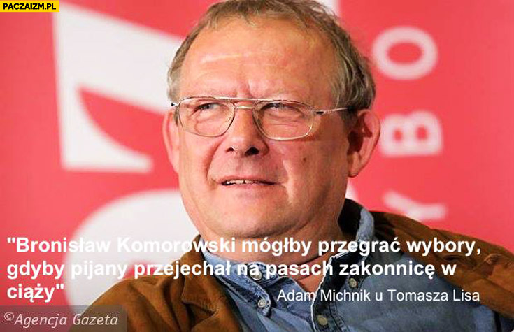 Bronisław Komorowski mógłby przegrać wybory gdyby pijany przejechał na pasach zakonnicę w ciąży Adam Michnik u Tomasza Lisa