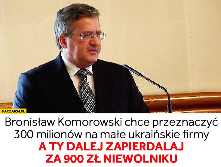 Bronisław Komorowski ukraińskie firmy a Ty zapierdalaj za 900 zł niewolniku