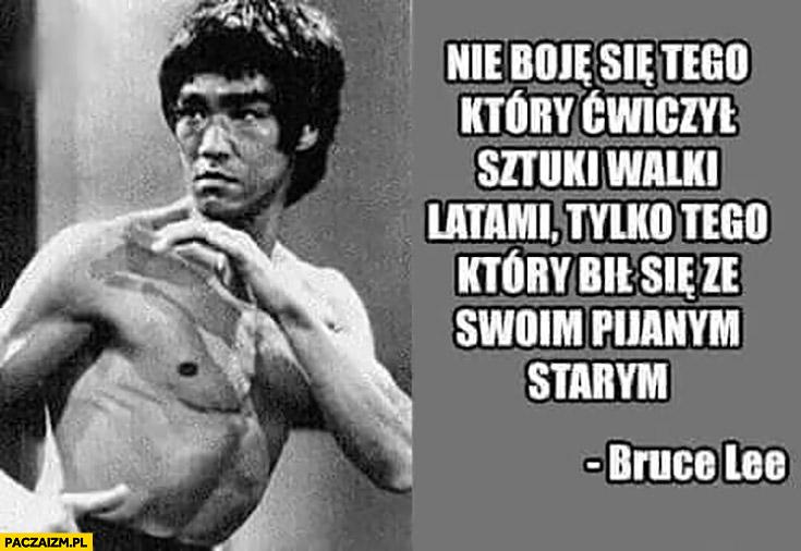 Bruce Lee nie boje się tego który ćwiczył sztuki walki latami tylko tego który bił się ze swoim pijanym starym cytat