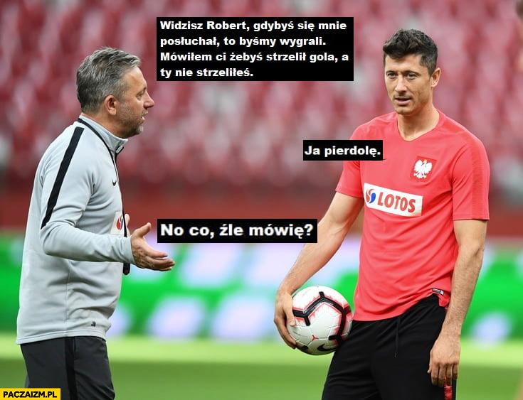 Brzęczek Lewandowski mówiłem Ci żebyś strzelił gola no co źle mówię, ja pierdzielę
