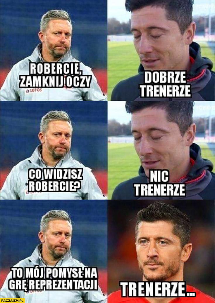 Brzęczek Lewandowski Robercie zamknij oczy, dobrze trenerze, co widzisz Robercie, nic trenerze, to mój pomysł na grę reprezentacji