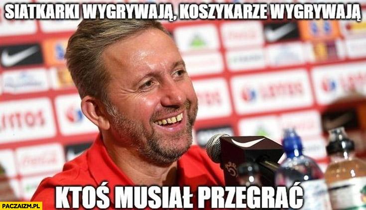 Brzęczek siatkarki wygrywają, koszykarze wygrywają, ktoś musiał przegrać reprezentacja Polski