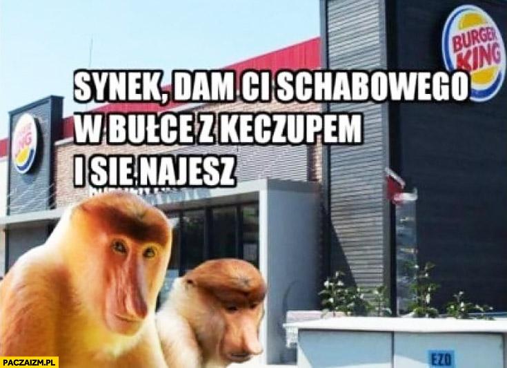 Burger King synek dam Ci schabowego w bułce z keczupem i się najesz typowy Polak nosacz małpa