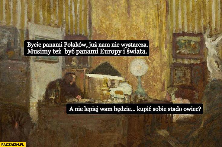 Bycie panami Polaków już nam nie wystarcza musimy też być panami Europy i świata. A nie lepiej wam będzie kupić sobie stado owiec? PiS