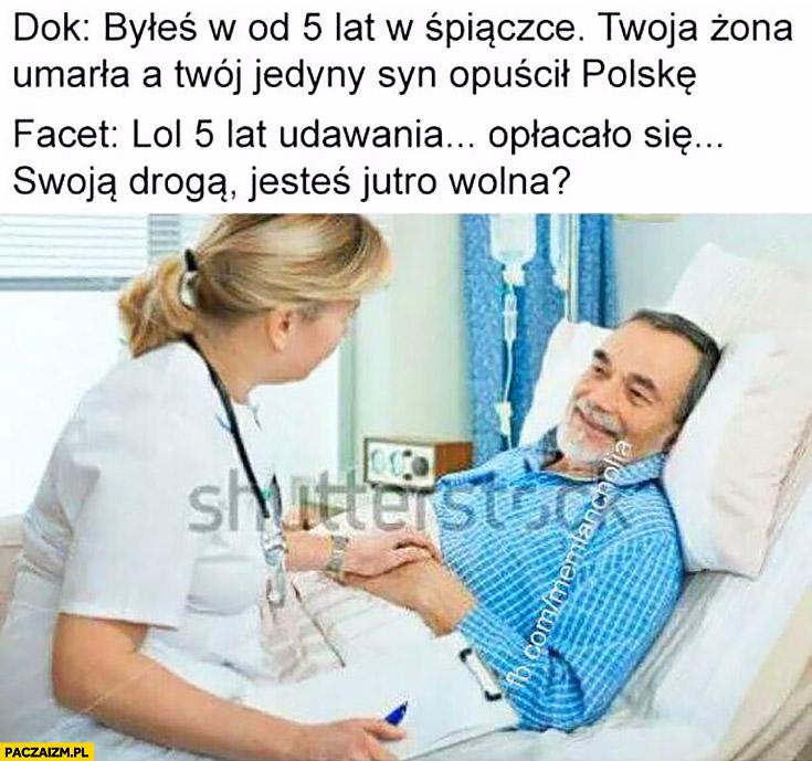 Byłeś 5 lat w śpiączce, żona umarła, a syn opuścił Polskę. Lol 5 lat udawania opłacało się, swoją drogą jesteś jutro wolna?