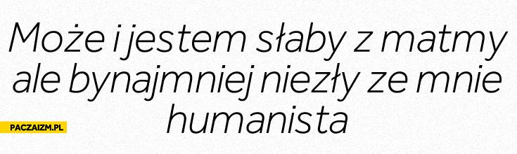 Bynajmniej niezły ze mnie humanista