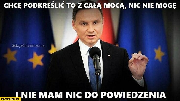 Chcę podkreślić z całą mocą: nic nie mogę i nie mam nic do powiedzenia Andrzej Duda