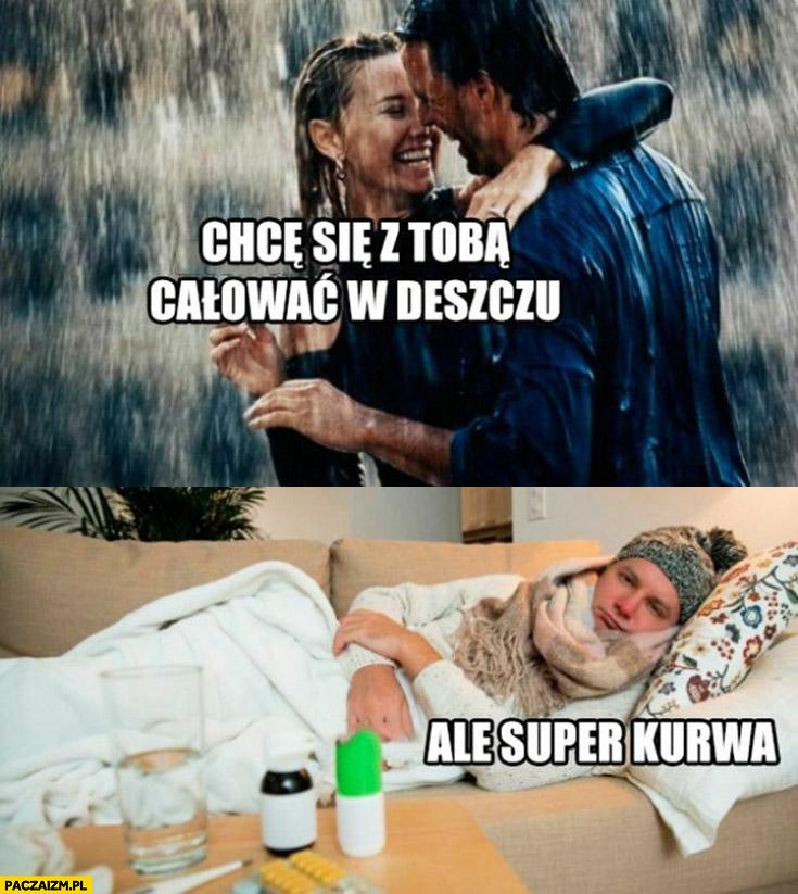 Chcę się z Tobą całować w deszczu, ale super kurna chory przeziębiony facet