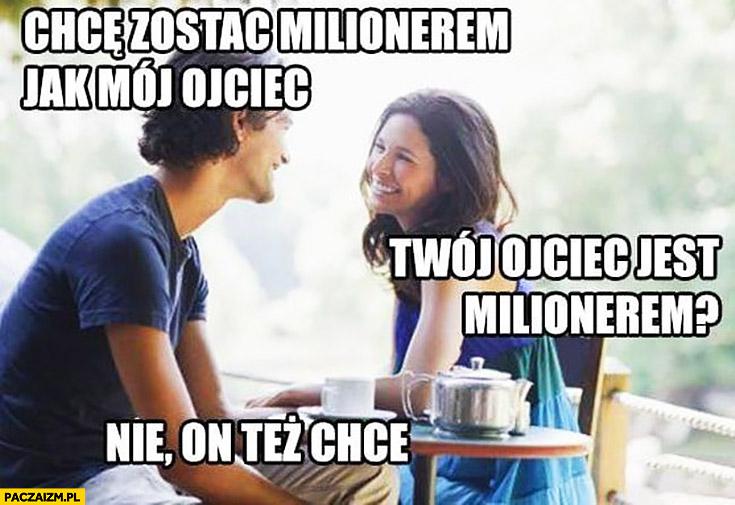Chcę zostać milionerem jak mój ojciec. Twój ojciec jest milionerem? Nie, on też chce nim zostać