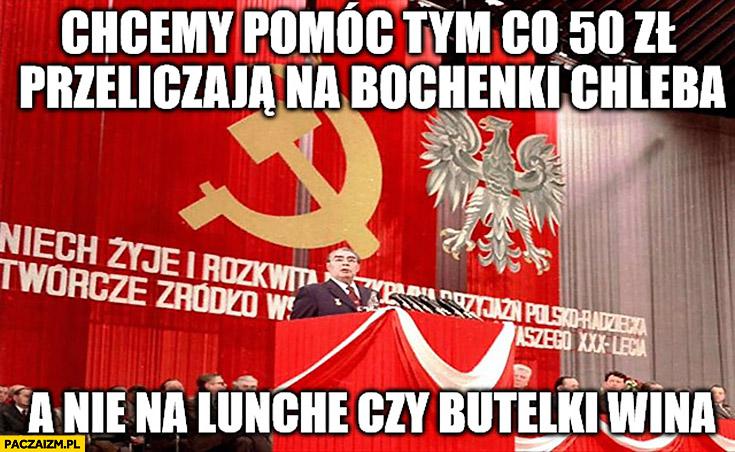 Chcemy pomóc tym co 50zł przeliczają na bochenki chleba a nie na lunche czy butelki wina komunizm