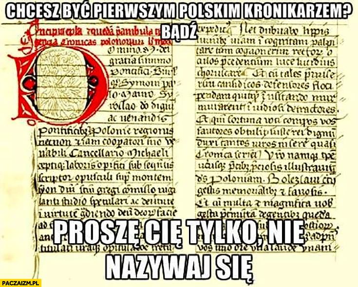 Chcesz być pierwszym polskim kronikarzem? Bądź, proszę Cię tylko nie nazywaj się. Gall anonim