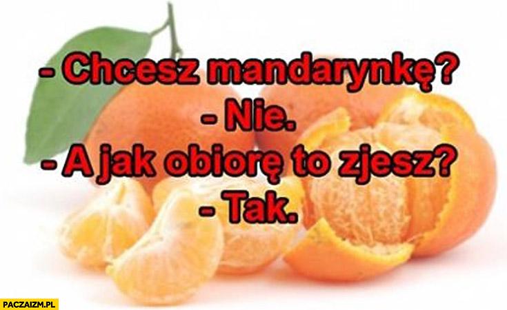 Chcesz mandarynkę? Nie. A jak obiorę to zjesz? Tak.