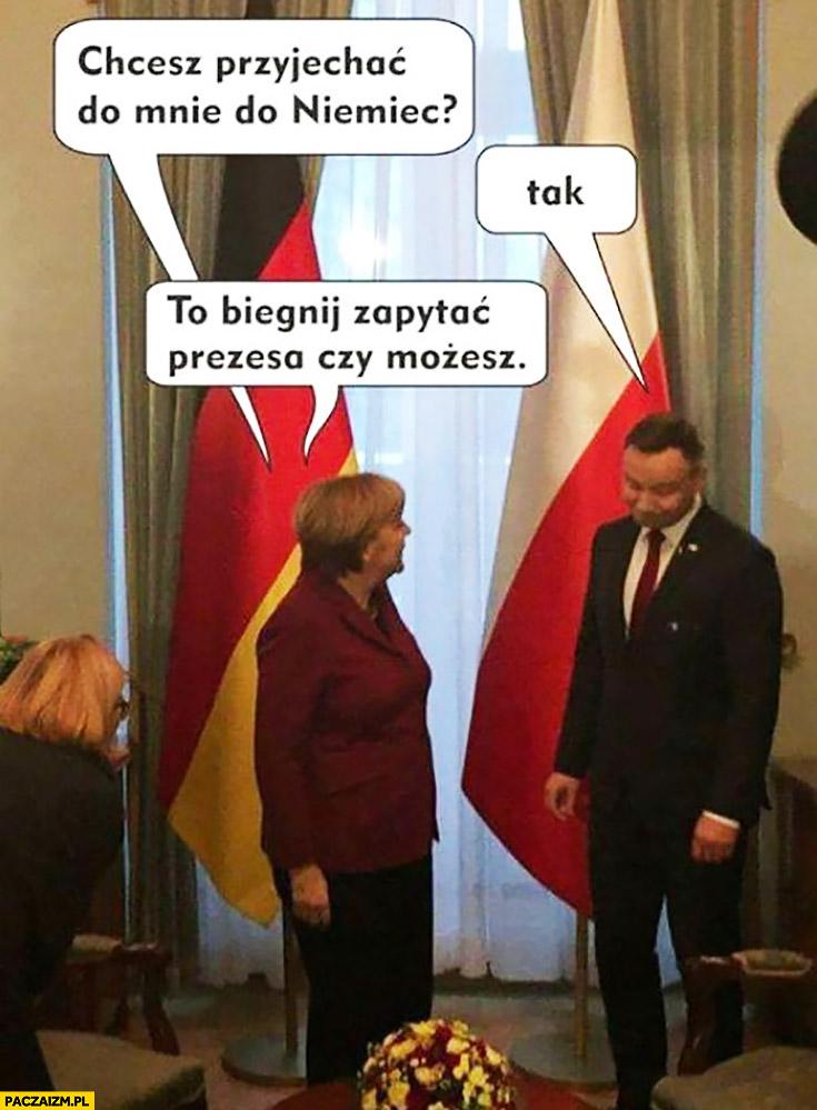 Chcesz przyjechać do mnie do Niemiec? Tak. To biegnij zapytać prezesa czy możesz Angela Merkel Andrzej Duda
