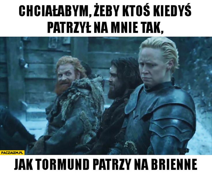 Chciałabym żeby ktoś kiedyś patrzył na mnie tak jak Tormund patrzy na Briennę Gra o Tron