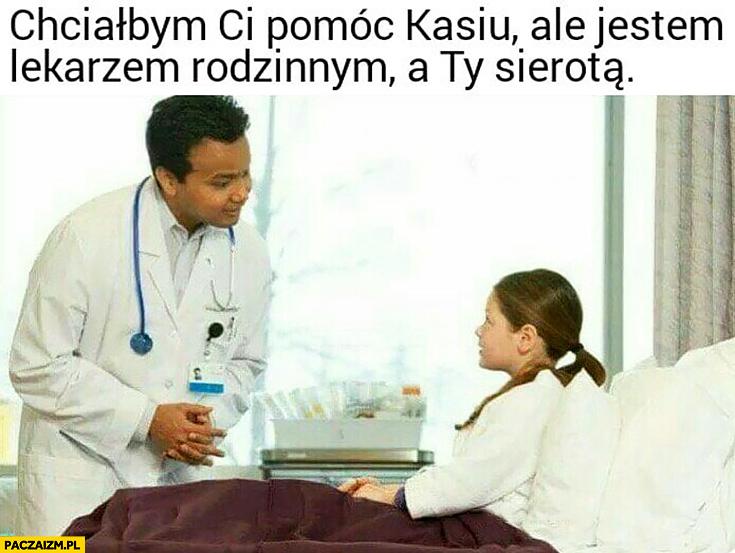 Chciałbym Ci pomóc Kasiu ale jestem lekarzem rodzinnym a Ty sierotą