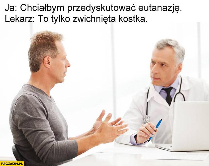 Chciałbym przedyskutować eutanazję. Lekarz: to tylko zwichnięta kostka