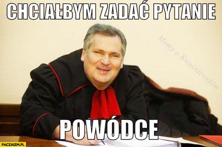 Chciałbym zadać pytanie powódce prokurator Kwaśniewski