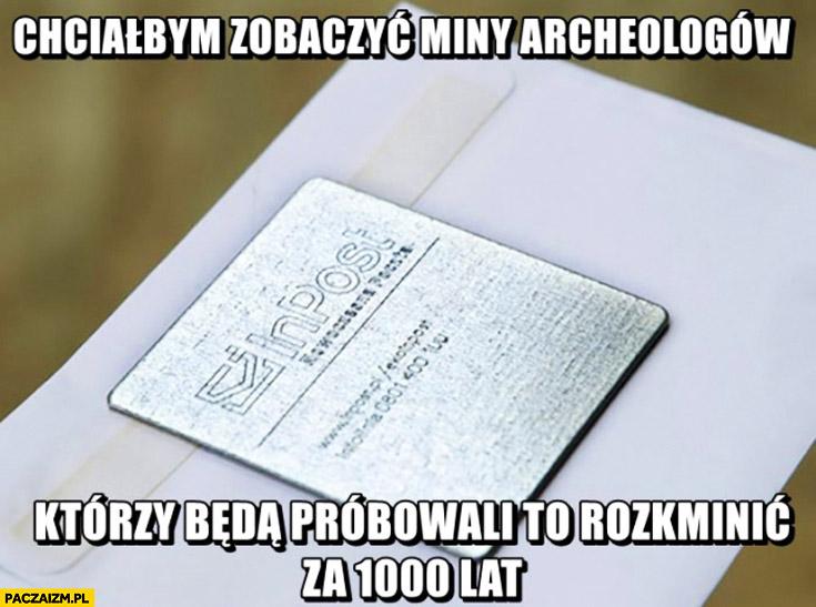 Chciałbym zobaczyć archeologów którzy będą próbowali to rozkminić za 1000 lat blaszki metalowe inpost