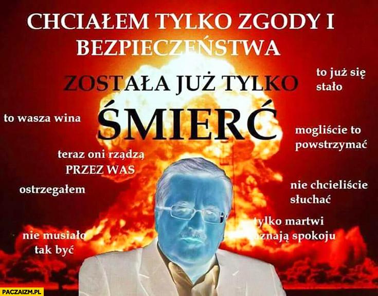 Chciałem tylko zgody i bezpieczeństwa, została już tylko śmierć. Bronisław Komorowski