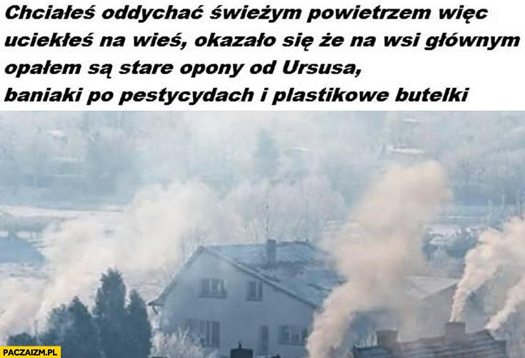Chciałeś oddychać świeżym powietrzem wiec uciekłeś na wieś a na wsi głównym opałem są stare opony od Ursusa, baniaki po pestycydach i plastikowe butelki smog