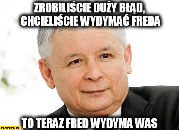 Chcieliście wydymać Freda teraz Fred wydyma was Kaczyński