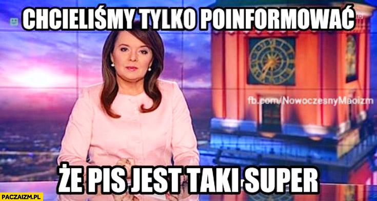 Chcieliśmy tylko poinformować, że PiS jest taki super Wiadomości TVP